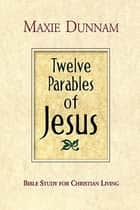 Twelve Parables of Jesus ebook by Maxie D. Dunnam