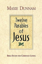 Twelve Parables of Jesus - Bible Study for Christian Living ebook by Maxie D. Dunnam