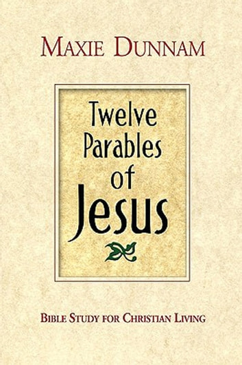 Twelve Parables of Jesus - Bible Study for Christian Living ebook by Maxie Dunnam