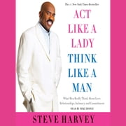 Act Like a Lady, Think Like a Man, Expanded Edition - What Men Really Think About Love, Relationships, Intimacy, and Commitment audiobook by Steve Harvey