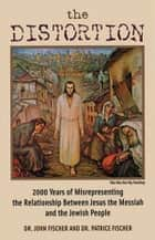 The Distortion - 2000 Years of Misrepresenting the Relationship Between Jesus the Messiah and the Jewish People ebook by Dr. John Fischer, Dr. Patrice Fischer