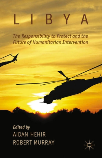 Libya, the Responsibility to Protect and the Future of Humanitarian Intervention ebook by