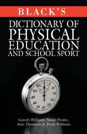 Black's Dictionary of Physical Education and School Sport ebook by Gareth Williams,Sarah Pinder,Alan Thomson,Dean Williams