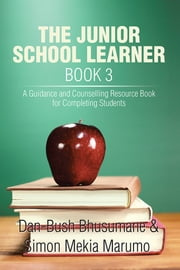 THE JUNIOR SCHOOL LEARNER BOOK 3 - A Guidance and Counselling Resource Book for Completing Students ebook by Dan-Bush Bhusumane; Simon Mekia Marumo