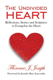 The Unidivided Heart - Reflections, Stories and Scriptures to Evangelise the Heart ebook by Florence Joseph