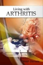 Living with Arthritis ebook by Noah Daniels