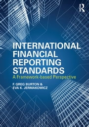 International Financial Reporting Standards - A Framework-Based Perspective ebook by Greg F. Burton,Eva K. Jermakowicz