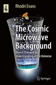 The Cosmic Microwave Background - How It Changed Our Understanding of the Universe ebook by Rhodri Evans