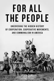 For All the People - Uncovering the Hidden History of Cooperation, Cooperative Movements, and Communalism in America ebook by John Curl,Ishmael Reed