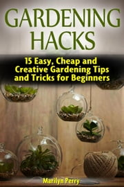 Gardening Hacks: 15 Easy, Cheap and Creative Gardening Tips and Tricks for Beginners eBook by Marilyn Perry