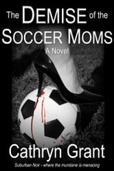The Demise Of The Soccer Moms (A Suburban Noir novel) ebook by Cathryn Grant