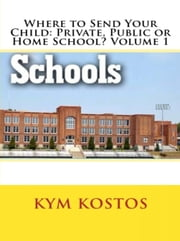 Where to Send Your Child: Private, Public or Home School? Volume 1 ebook by Kym Kostos