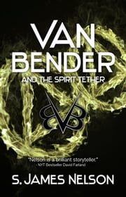 Van Bender and the Spirit Tether ebook by S. James Nelson
