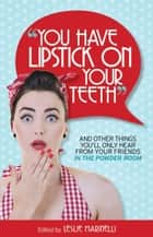 """You Have Lipstick on Your Teeth"" and Other Things You'll Only Hear from Your Friends In The Powder Room ebook by Leslie Marinelli"