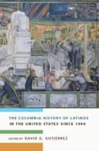 The Columbia History of Latinos in the United States Since 1960 ebook by David G. Gutiérrez