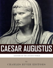 Legends of the Ancient World: The Life and Legacy of Caesar Augustus ebook by Charles River Editors