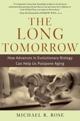 The Long Tomorrow - How Advances in Evolutionary Biology Can Help Us Postpone Aging ebook by Michael R. Rose
