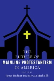 The Future of Mainline Protestantism in America ebook by James Hudnut-Beumler, Mark Silk