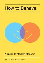 How to Behave - A Guide to Modern Manners ebook by Caroline Tiger