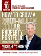 How To Grow A Multi-Million Dollar Property Portfolio - in your spare time - 10th Anniversary Edition ebook by Michael Yardney