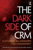 The Dark Side of CRM - Customers, Relationships and Management ebook by Bang Nguyen, Lyndon Simkin, Ana Isabel Canhoto