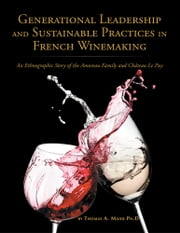 Generational Leadership and Sustainable Practices in French Winemaking - An Ethnographic Story of the Amoreau Family and Chateau Le Puy ebook by Thomas A. Maier