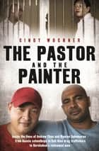The Pastor and the Painter - Inside the lives of Andrew Chan and Myuran Sukumaran – from Aussie schoolboys to Bali 9 drug traffickers to Kerobokan's redeemed men ebook by Cindy Wockner