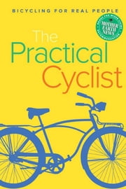 The Practical Cyclist: Bicycling for Real People ebook by Haynes, Chip