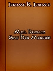 Mrs. Korner Sins Her Mercies ebook by Jerome Klapka Jerome
