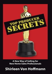 Top Producer Secrets - A New Way of Selling for New Home Sales Professionals ebook by Shirleen Von Hoffmann