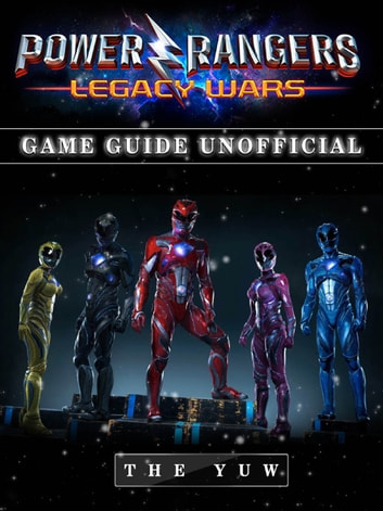 Power Rangers Legacy Wars Game Guide Unofficial - Beat your Opponents & the Game! ebook by The Yuw