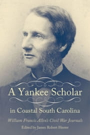 A Yankee Scholar in Coastal South Carolina - William Francis Allen's Civil War Journals ebook by James Robert Hester