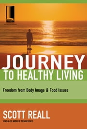 Journey to Healthy Living - Freedom from Body Image and Food Issues ebook by Scott Reall