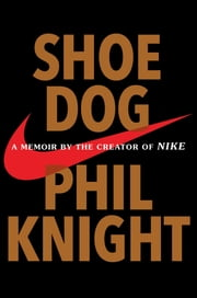 Shoe Dog - A Memoir by the Creator of Nike ebook by Phil Knight