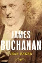 James Buchanan - The American Presidents Series: The 15th President, 1857-1861 ebook by Jean H. Baker, Arthur M. Schlesinger Jr.