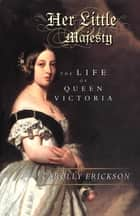 Her Little Majesty - The Life of Queen Victoria ebook by Carolly Erickson