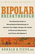 Bipolar Breakthrough: The Essential Guide to Going Beyond Moodswings to Harness Your Highs Escape the Cycles of Recurrent Depression and Thrive with Bipolar II - The Essential Guide to Going Beyond Moodswings to Harness Your Highs, Escape the Cycles of Recurrent Depression, and Thrive with Bipolar II ebook by Ronald M. Fieve