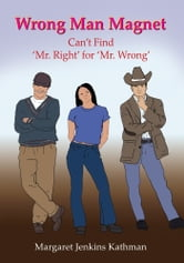 Wrong Man Magnet - Can't Find 'Mr. Right' for 'Mr. Wrong' ebook by Margaret Jenkins Kathman