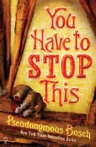 You Have To Stop This: The Secret Series (Book 5) ebook by Pseudonymous Bosch