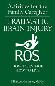 Activities for the Family Caregiver Traumatic Brain Injury - How to Engage / How to Live ebook by Scott Silknitter,Lisa Gonzalez,Heather McKay