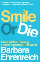 Smile Or Die - How Positive Thinking Fooled America and the World ebook by Barbara Ehrenreich