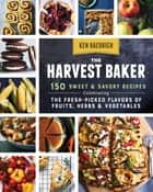 The Harvest Baker - 150 Sweet & Savory Recipes Celebrating the Fresh-Picked Flavors of Fruits, Herbs & Vegetables ebook by Ken Haedrich