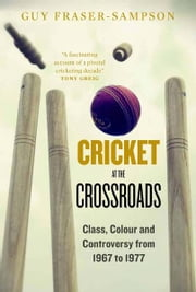Cricket at the Crossroads: Class, Colour and Controversy from 1967 to 1977 ebook by Guy Fraser-Sampson