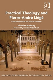 Practical Theology and Pierre-André Liégé - Radical Dominican and Vatican II Pioneer ebook by Revd Dr Nicholas Bradbury,Revd Thomas Hughson,Professor Bruce Kaye,Very Revd Prof Martyn Percy