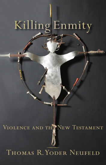 Killing Enmity - Violence and the New Testament ebook by Thomas R. Yoder Neufeld