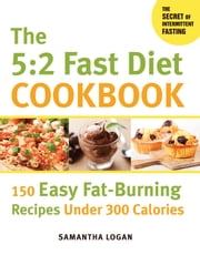 The 5:2 Fast Diet Cookbook - 150 Easy Fat-Burning Recipes Under 300 Calories ebook by Samantha Logan
