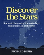 Discover the Stars - Starwatching Using the Naked Eye, Binoculars, or a Telescope ebook by Richard Berry