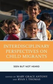Interdisciplinary Perspectives on Child Migrants - Seen but Not Heard ebook by Mary Grace Antony, Ryan J. Thomas, Carlos Aguilar,...
