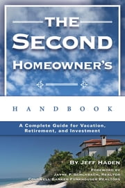 The Second Homeowner's Handbook - A Complete Guide for Vacation, Income, Retirement, And Investment ebook by Jeff Haden