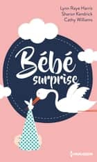 Bébé surprise 電子書籍 by Lynn Raye Harris, Sharon Kendrick, Cathy Williams